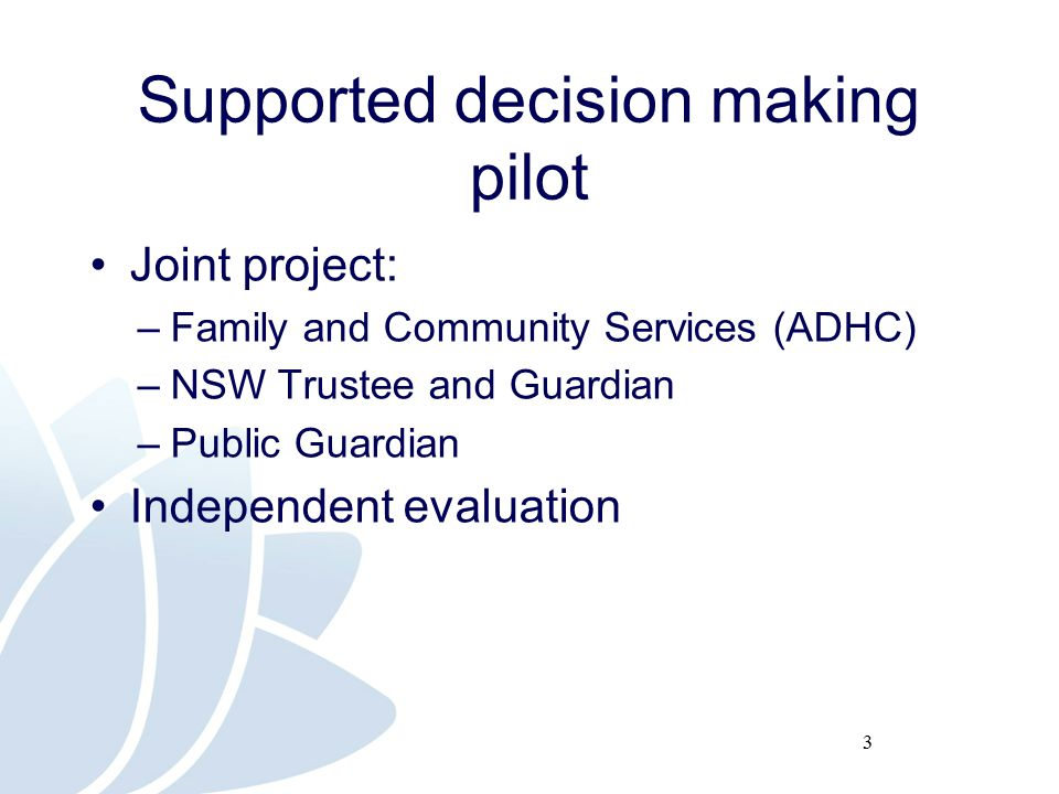 3 Supported decision making pilot Joint project: –Family and Community Services (ADHC) –NSW Trustee and Guardian –Public Guardian Independent evaluation