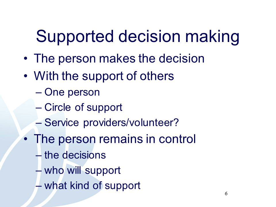 17 Outcomes: evaluation Evidence base on the effectiveness of a framework for supported decision making Identifying key policy, legal and ethical considerations Evaluating the use of the tools, resources and educational material Recommendations for the broader application of a supported decision making framework