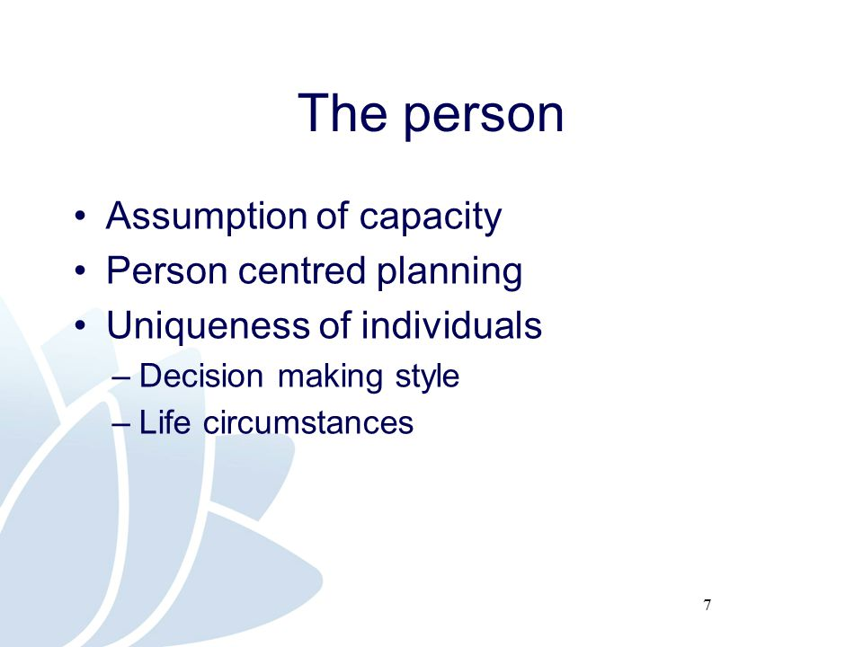 7 The person Assumption of capacity Person centred planning Uniqueness of individuals –Decision making style –Life circumstances