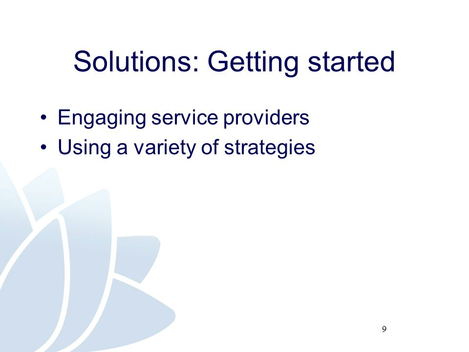 9 Solutions: Getting started Engaging service providers Using a variety of strategies