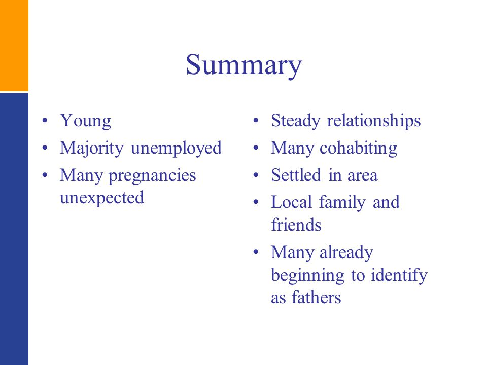 Summary Young Majority unemployed Many pregnancies unexpected Steady relationships Many cohabiting Settled in area Local family and friends Many already beginning to identify as fathers