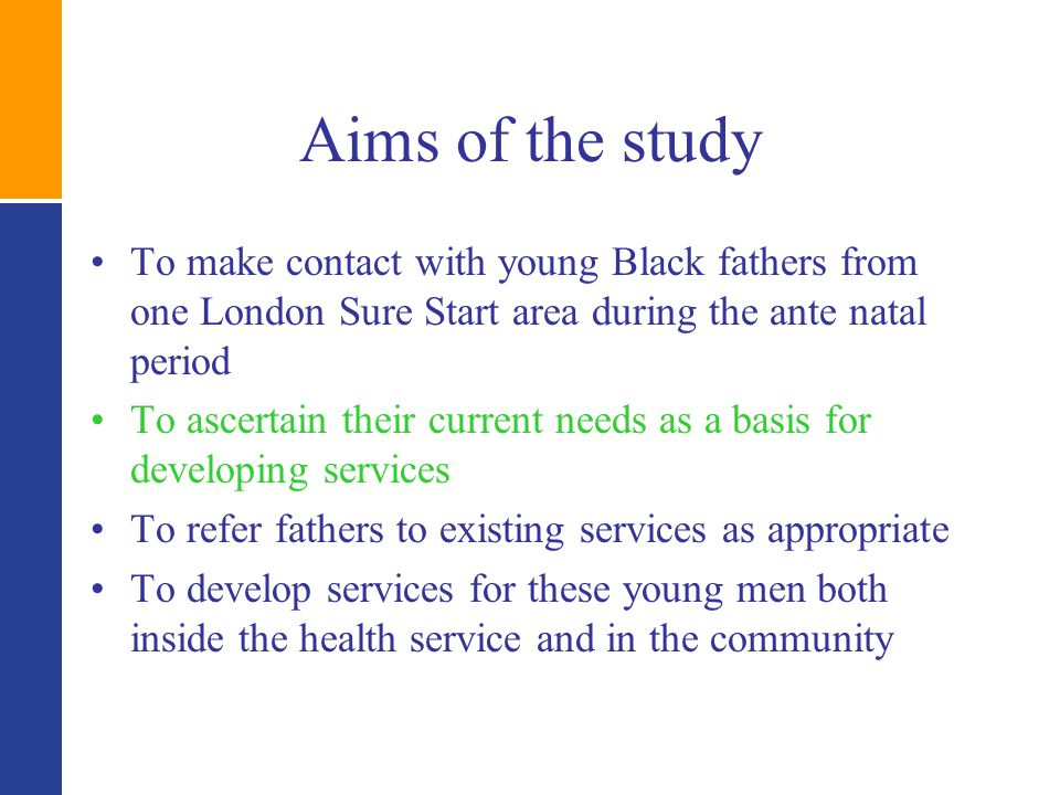 Aims of the study To make contact with young Black fathers from one London Sure Start area during the ante natal period To ascertain their current needs as a basis for developing services To refer fathers to existing services as appropriate To develop services for these young men both inside the health service and in the community