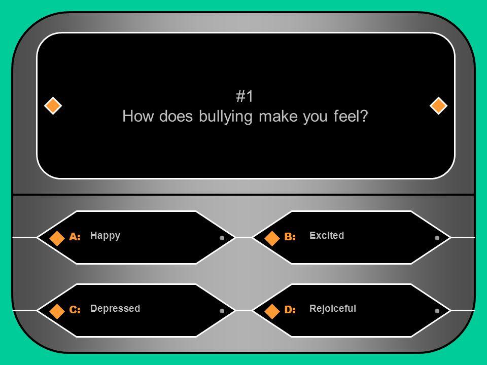 A:B: HappyExcited #1 How does bullying make you feel? C:D: DepressedRejoiceful