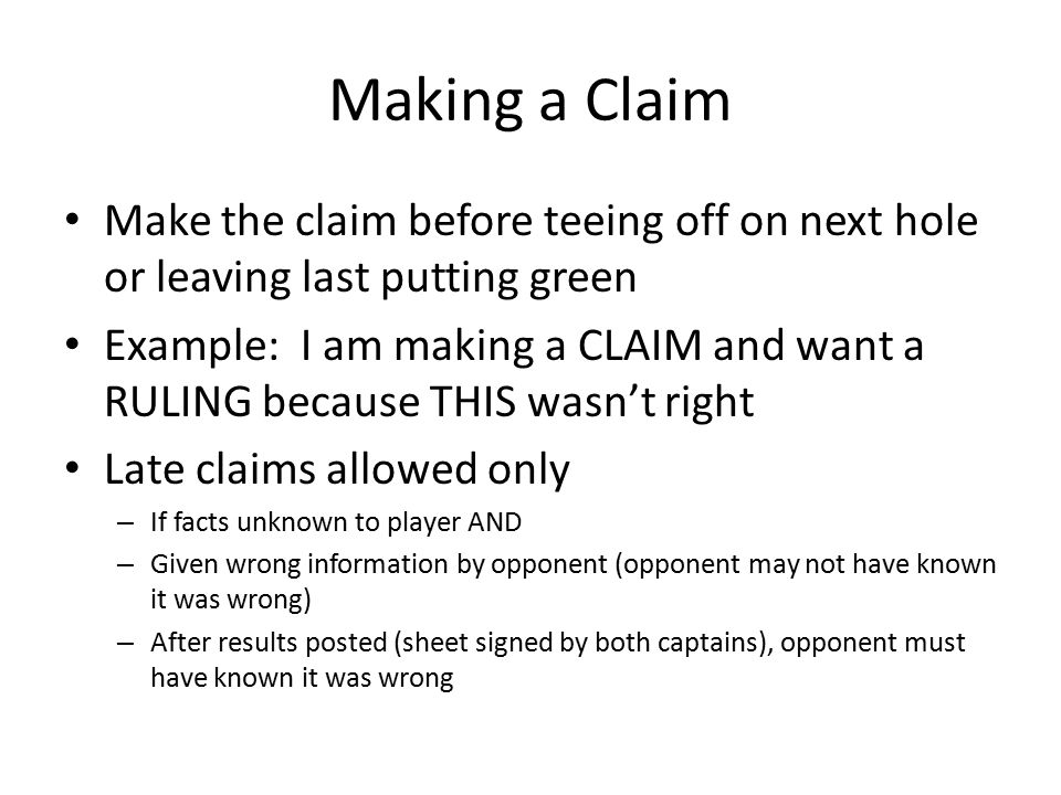 Making a Claim Make the claim before teeing off on next hole or leaving last putting green Example: I am making a CLAIM and want a RULING because THIS wasn't right Late claims allowed only – If facts unknown to player AND – Given wrong information by opponent (opponent may not have known it was wrong) – After results posted (sheet signed by both captains), opponent must have known it was wrong