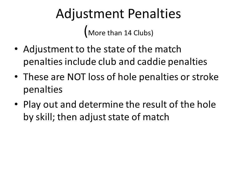 Adjustment Penalties ( More than 14 Clubs) Adjustment to the state of the match penalties include club and caddie penalties These are NOT loss of hole penalties or stroke penalties Play out and determine the result of the hole by skill; then adjust state of match