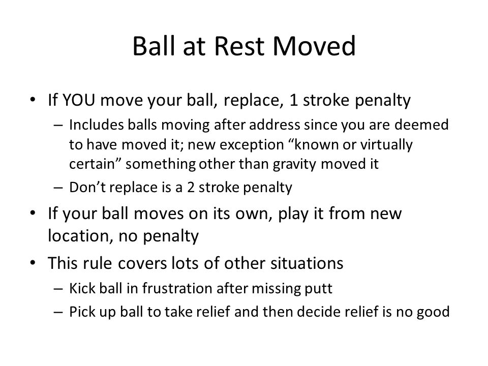 Ball at Rest Moved If YOU move your ball, replace, 1 stroke penalty – Includes balls moving after address since you are deemed to have moved it; new exception known or virtually certain something other than gravity moved it – Don't replace is a 2 stroke penalty If your ball moves on its own, play it from new location, no penalty This rule covers lots of other situations – Kick ball in frustration after missing putt – Pick up ball to take relief and then decide relief is no good