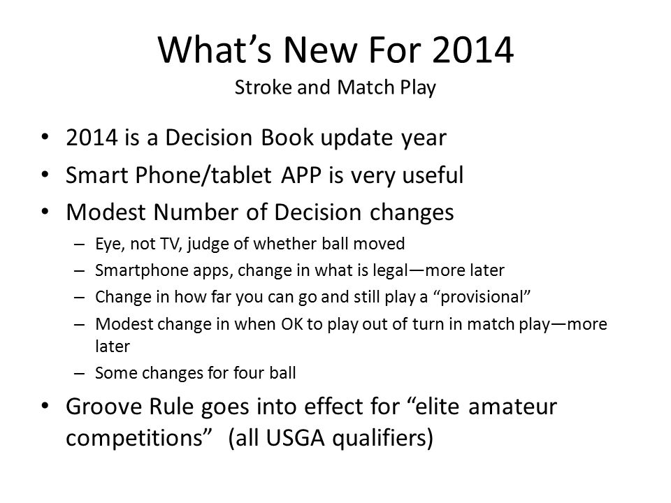 What's New For 2014 Stroke and Match Play 2014 is a Decision Book update year Smart Phone/tablet APP is very useful Modest Number of Decision changes – Eye, not TV, judge of whether ball moved – Smartphone apps, change in what is legal—more later – Change in how far you can go and still play a provisional – Modest change in when OK to play out of turn in match play—more later – Some changes for four ball Groove Rule goes into effect for elite amateur competitions (all USGA qualifiers)