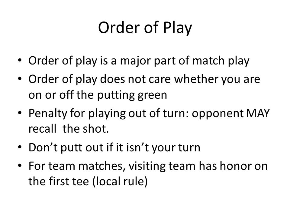 Order of Play Order of play is a major part of match play Order of play does not care whether you are on or off the putting green Penalty for playing out of turn: opponent MAY recall the shot.
