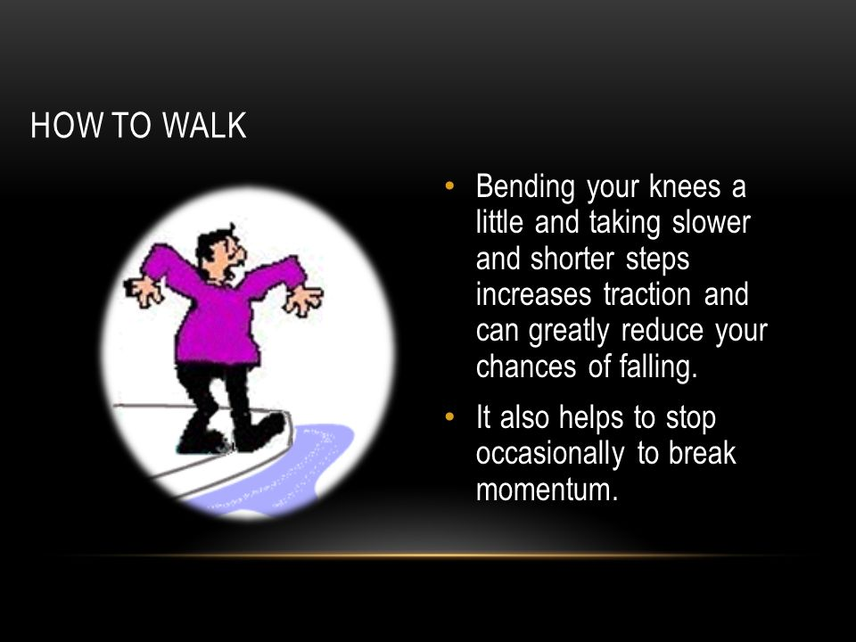 HOW TO WALK Bending your knees a little and taking slower and shorter steps increases traction and can greatly reduce your chances of falling. It also