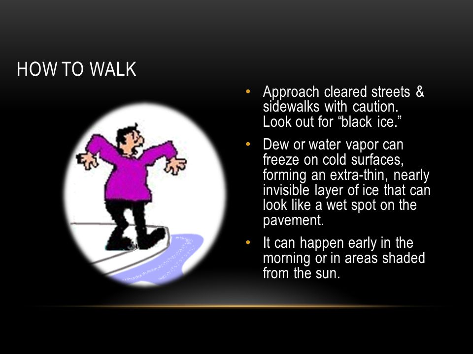 """HOW TO WALK Approach cleared streets & sidewalks with caution. Look out for """"black ice."""" Dew or water vapor can freeze on cold surfaces, forming an ex"""