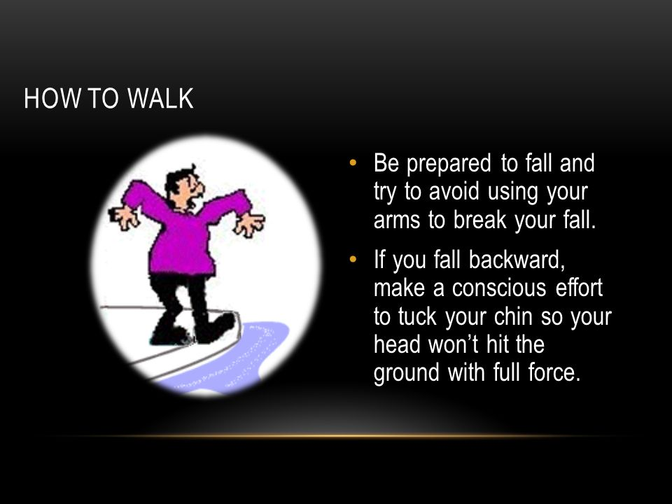 HOW TO WALK Be prepared to fall and try to avoid using your arms to break your fall. If you fall backward, make a conscious effort to tuck your chin s