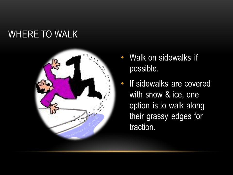 WHERE TO WALK Walk on sidewalks if possible. If sidewalks are covered with snow & ice, one option is to walk along their grassy edges for traction.