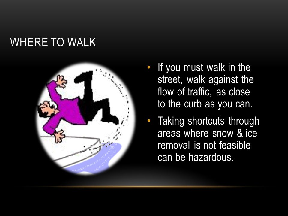 WHERE TO WALK If you must walk in the street, walk against the flow of traffic, as close to the curb as you can.