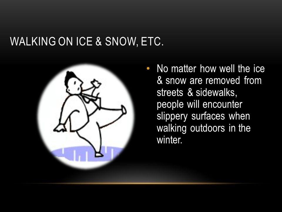WALKING ON ICE & SNOW, ETC. No matter how well the ice & snow are removed from streets & sidewalks, people will encounter slippery surfaces when walki