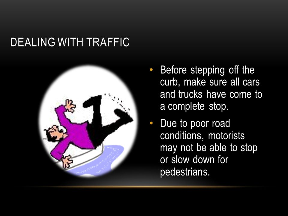 DEALING WITH TRAFFIC Before stepping off the curb, make sure all cars and trucks have come to a complete stop.