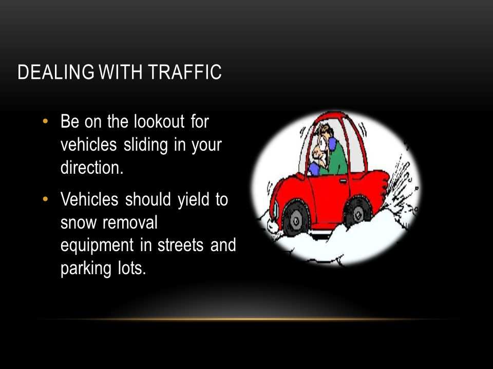 DEALING WITH TRAFFIC Be on the lookout for vehicles sliding in your direction. Vehicles should yield to snow removal equipment in streets and parking