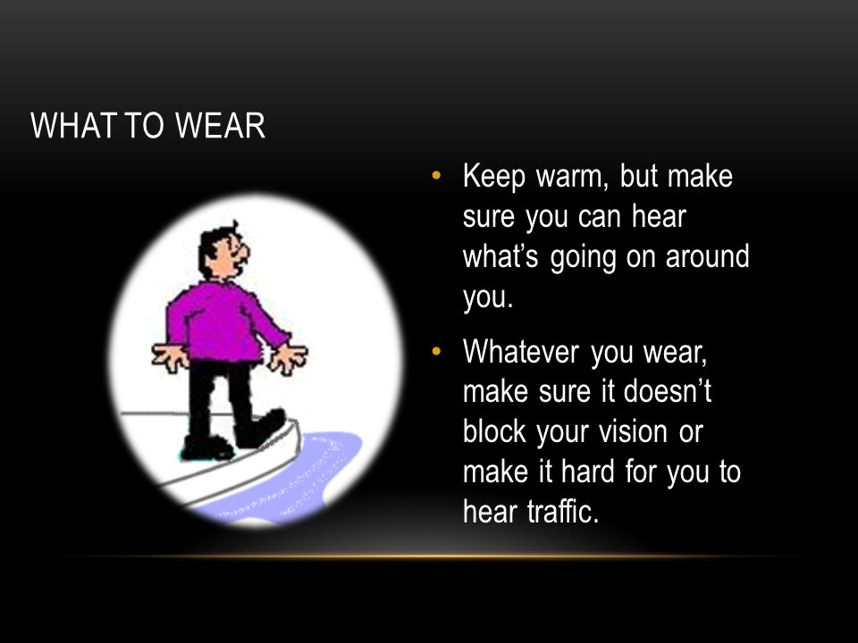 WHAT TO WEAR Keep warm, but make sure you can hear what's going on around you. Whatever you wear, make sure it doesn't block your vision or make it ha
