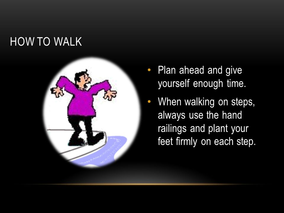 HOW TO WALK Plan ahead and give yourself enough time. When walking on steps, always use the hand railings and plant your feet firmly on each step.