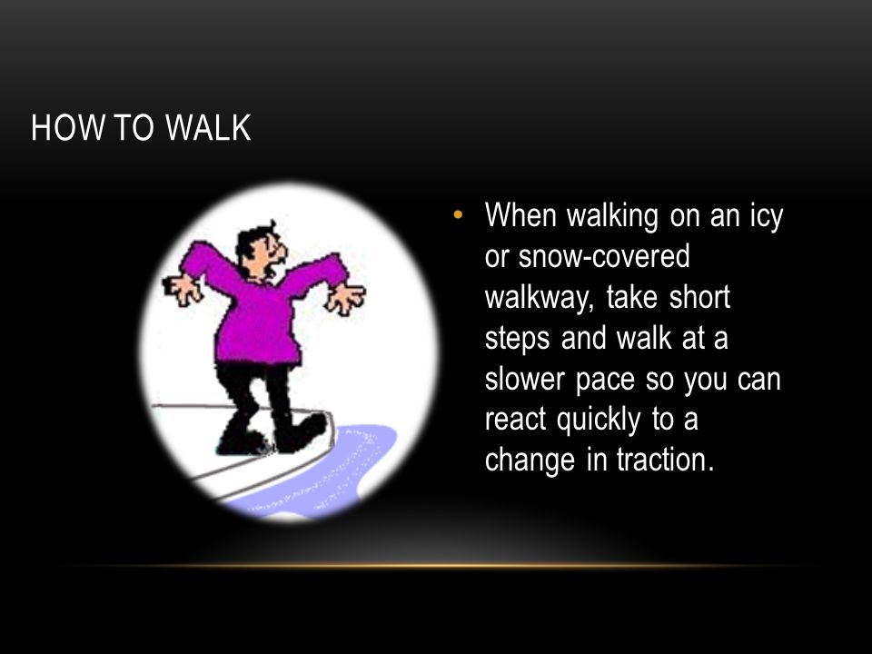 HOW TO WALK When walking on an icy or snow-covered walkway, take short steps and walk at a slower pace so you can react quickly to a change in tractio