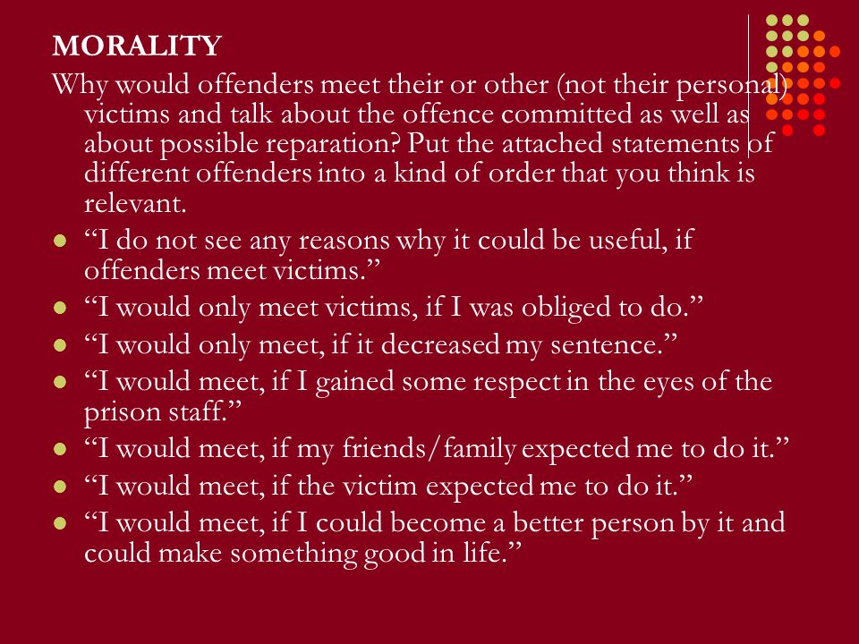 MORALITY Why would offenders meet their or other (not their personal) victims and talk about the offence committed as well as about possible reparation.