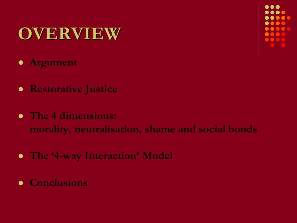 OVERVIEW Argument Restorative Justice The 4 dimensions: morality, neutralisation, shame and social bonds The '4-way Interaction' Model Conclusions