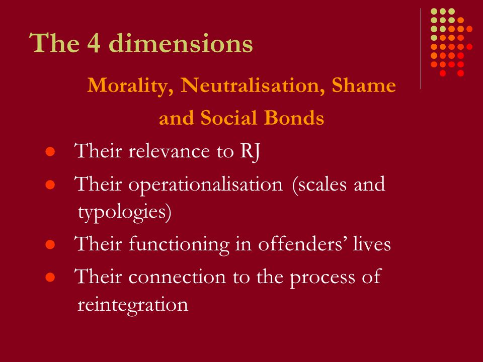 The 4 dimensions Morality, Neutralisation, Shame and Social Bonds Their relevance to RJ Their operationalisation (scales and typologies) Their functioning in offenders' lives Their connection to the process of reintegration