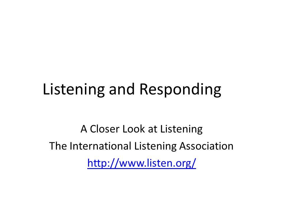Listening and Responding A Closer Look at Listening The International Listening Association http://www.listen.org/