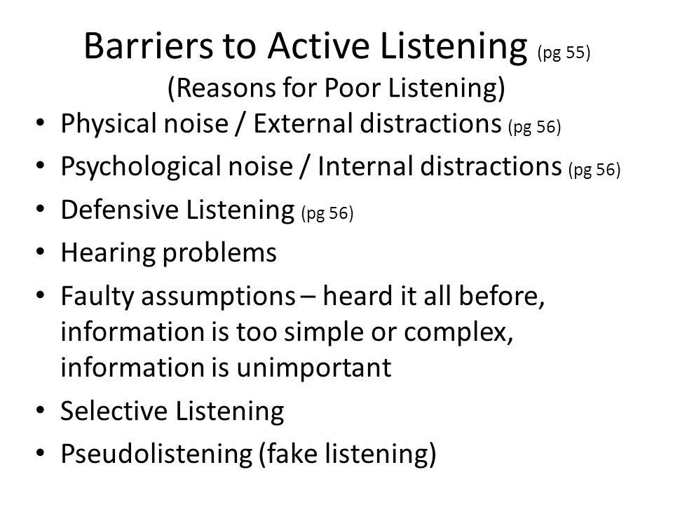 Barriers to Active Listening (pg 55) (Reasons for Poor Listening) Physical noise / External distractions (pg 56) Psychological noise / Internal distra