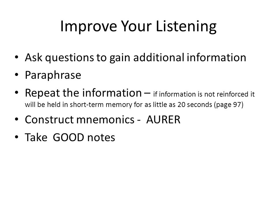 Improve Your Listening Ask questions to gain additional information Paraphrase Repeat the information – if information is not reinforced it will be he