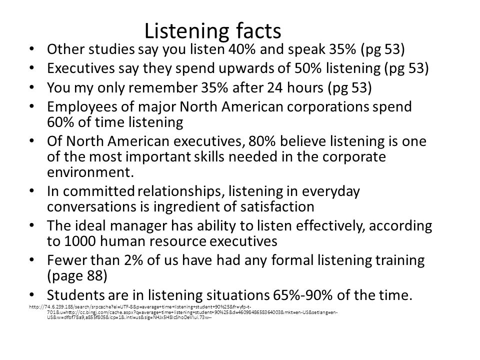 Listening facts Other studies say you listen 40% and speak 35% (pg 53) Executives say they spend upwards of 50% listening (pg 53) You my only remember