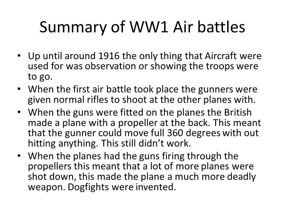Summary of WW1 Air battles Up until around 1916 the only thing that Aircraft were used for was observation or showing the troops were to go.