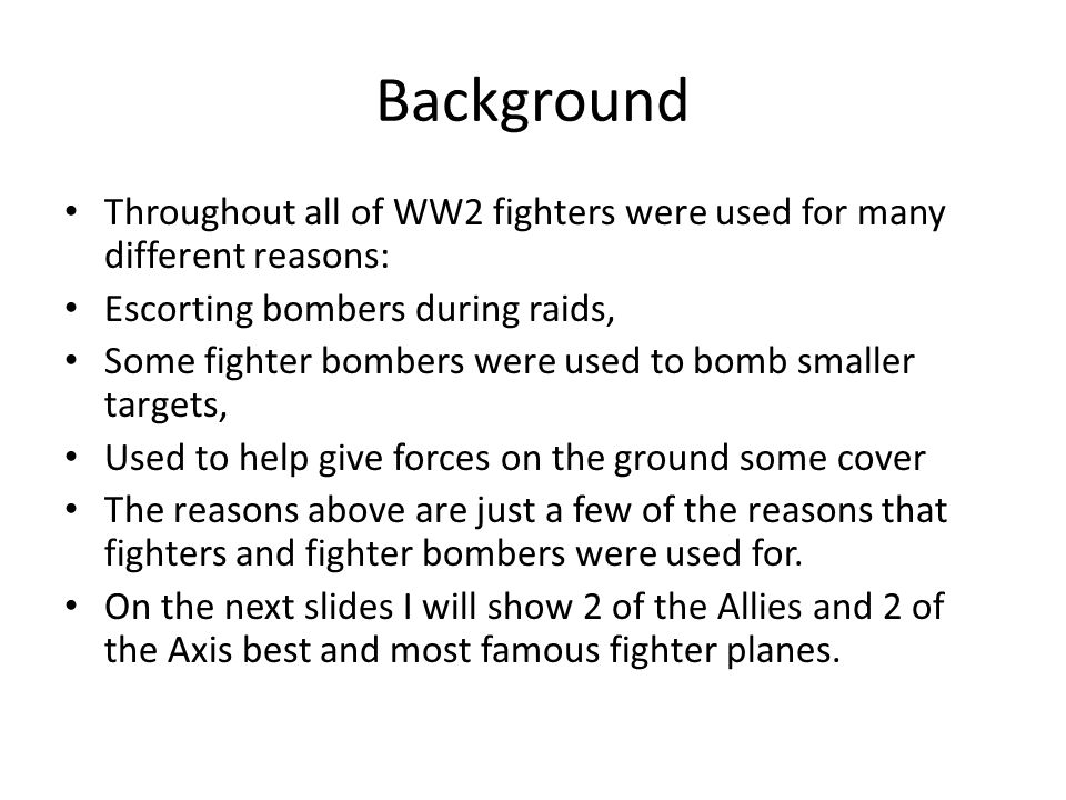 Background Throughout all of WW2 fighters were used for many different reasons: Escorting bombers during raids, Some fighter bombers were used to bomb smaller targets, Used to help give forces on the ground some cover The reasons above are just a few of the reasons that fighters and fighter bombers were used for.