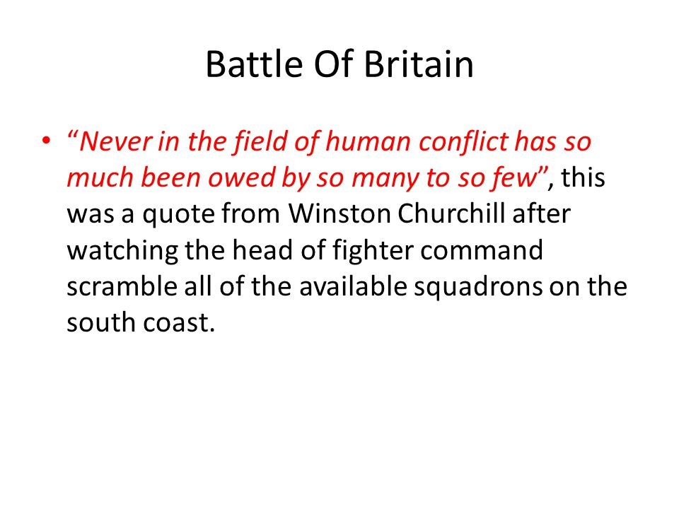 Battle Of Britain Never in the field of human conflict has so much been owed by so many to so few , this was a quote from Winston Churchill after watching the head of fighter command scramble all of the available squadrons on the south coast.