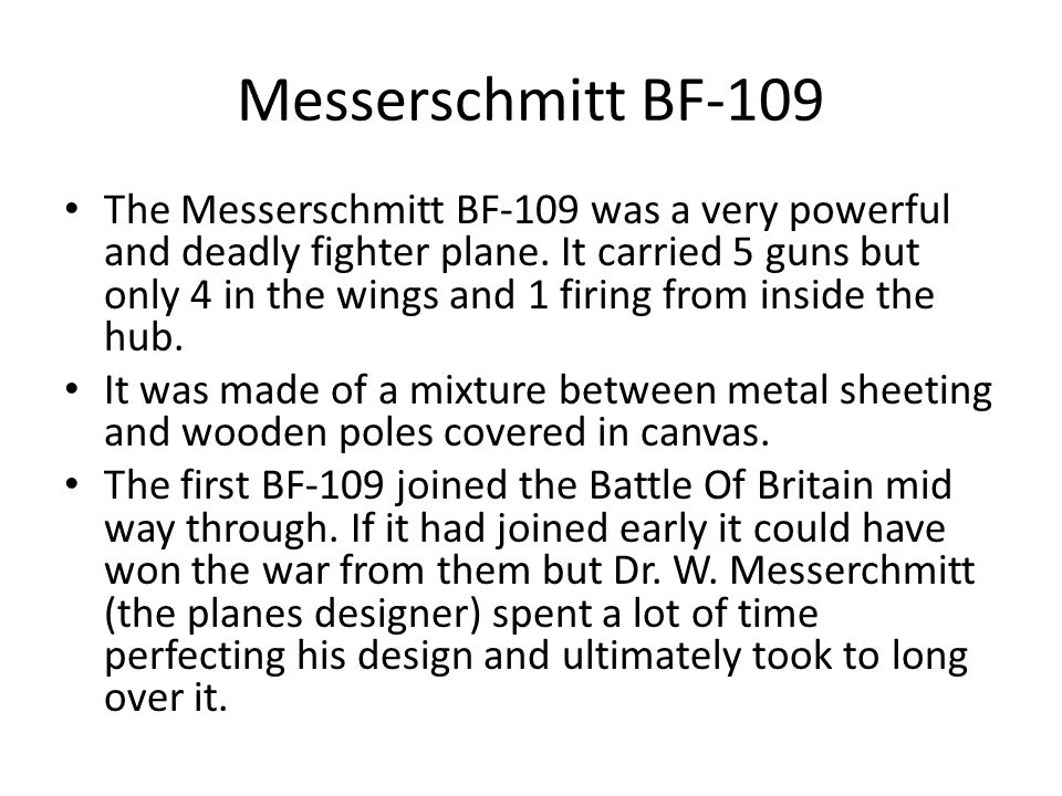 Messerschmitt BF-109 The Messerschmitt BF-109 was a very powerful and deadly fighter plane.