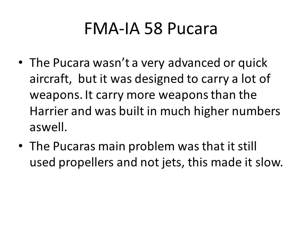 FMA-IA 58 Pucara The Pucara wasn't a very advanced or quick aircraft, but it was designed to carry a lot of weapons.