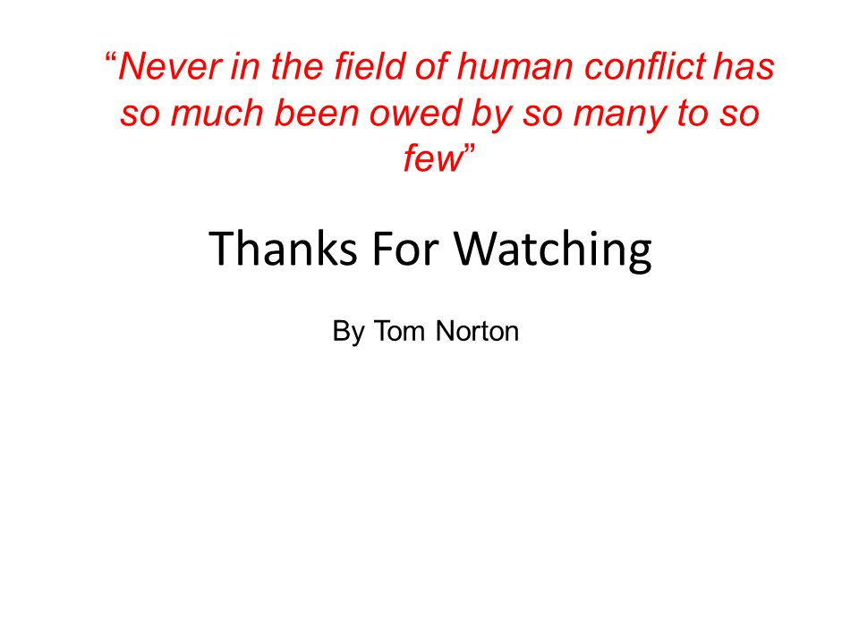 Thanks For Watching By Tom Norton Never in the field of human conflict has so much been owed by so many to so few