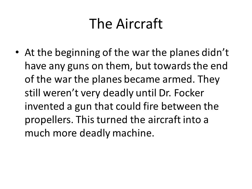 The Aircraft At the beginning of the war the planes didn't have any guns on them, but towards the end of the war the planes became armed.