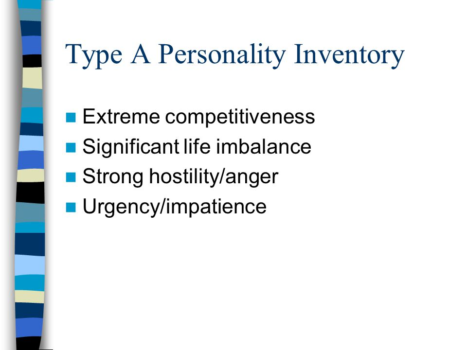 Type A Personality Inventory Extreme competitiveness Significant life imbalance Strong hostility/anger Urgency/impatience