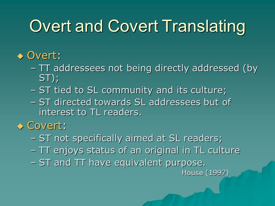 Overt and Covert Translating  Overt: –TT addressees not being directly addressed (by ST); –ST tied to SL community and its culture; –ST directed towards SL addressees but of interest to TL readers.