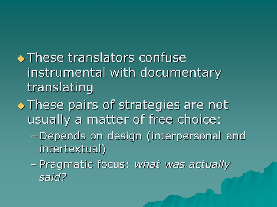  These translators confuse instrumental with documentary translating  These pairs of strategies are not usually a matter of free choice: –Depends on design (interpersonal and intertextual) –Pragmatic focus: what was actually said?