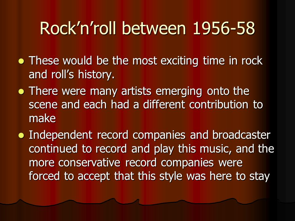 Rock'n'roll between 1956-58 These would be the most exciting time in rock and roll's history. These would be the most exciting time in rock and roll's