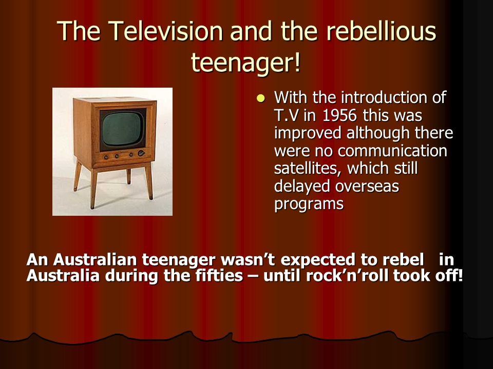 The Television and the rebellious teenager! With the introduction of T.V in 1956 this was improved although there were no communication satellites, wh
