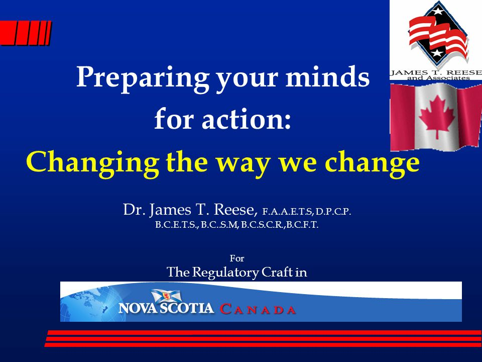 Preparing your minds for action: Changing the way we change Dr. James T. Reese, F.A.A.E.T.S, D.P.C.P. B.C.E.T.S., B.C..S.M, B.C.S.C.R.,B.C.F.T. For Th
