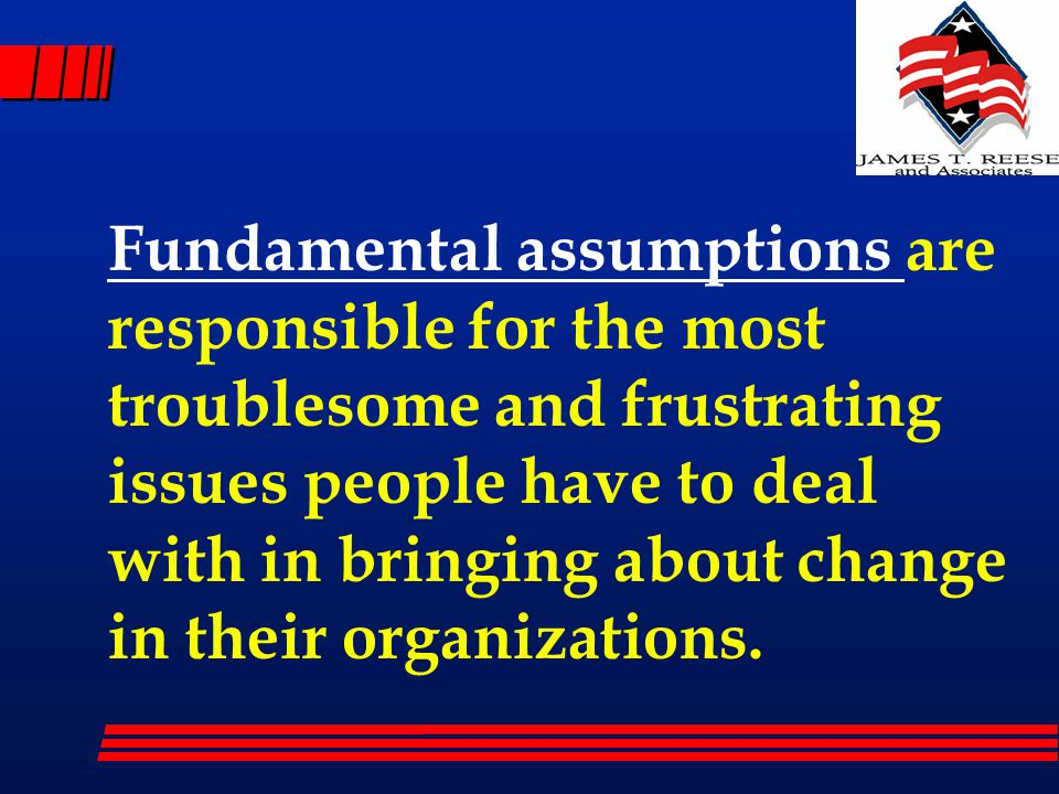 Fundamental assumptions are responsible for the most troublesome and frustrating issues people have to deal with in bringing about change in their org