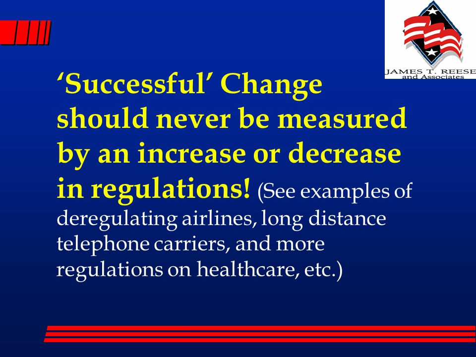 'Successful' Change should never be measured by an increase or decrease in regulations! (See examples of deregulating airlines, long distance telephon