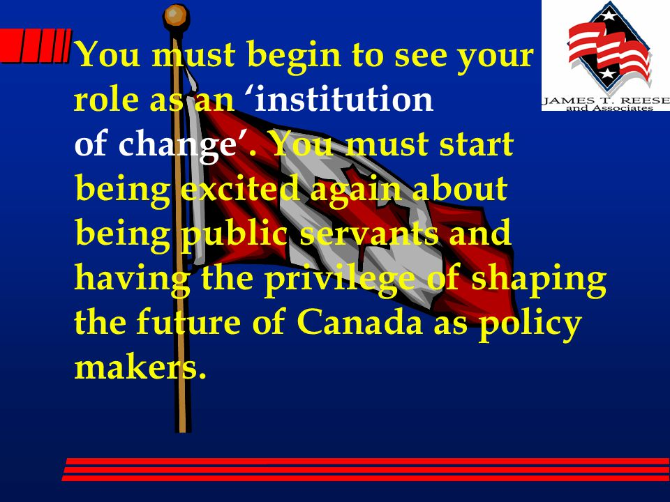 You must begin to see your role as an 'institution of change'.