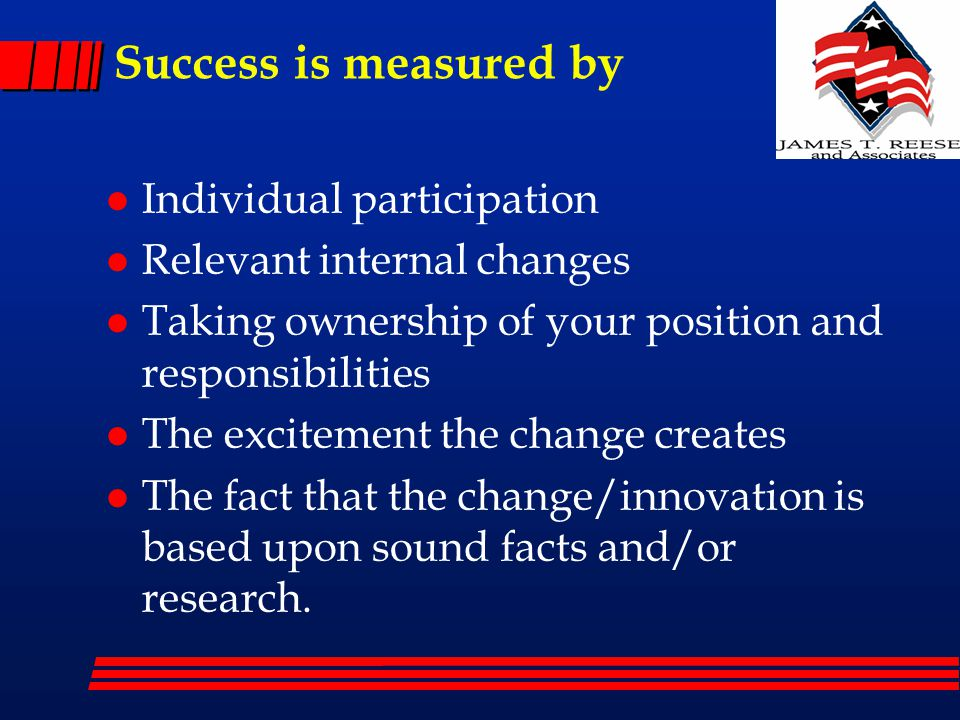 Success is measured by l Individual participation l Relevant internal changes l Taking ownership of your position and responsibilities l The excitemen