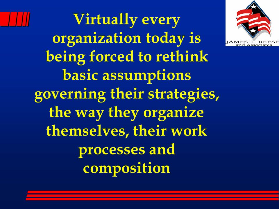 Virtually every organization today is being forced to rethink basic assumptions governing their strategies, the way they organize themselves, their work processes and composition