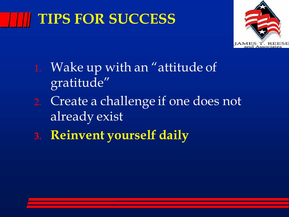 """TIPS FOR SUCCESS 1. Wake up with an """"attitude of gratitude"""" 2. Create a challenge if one does not already exist 3. Reinvent yourself daily"""