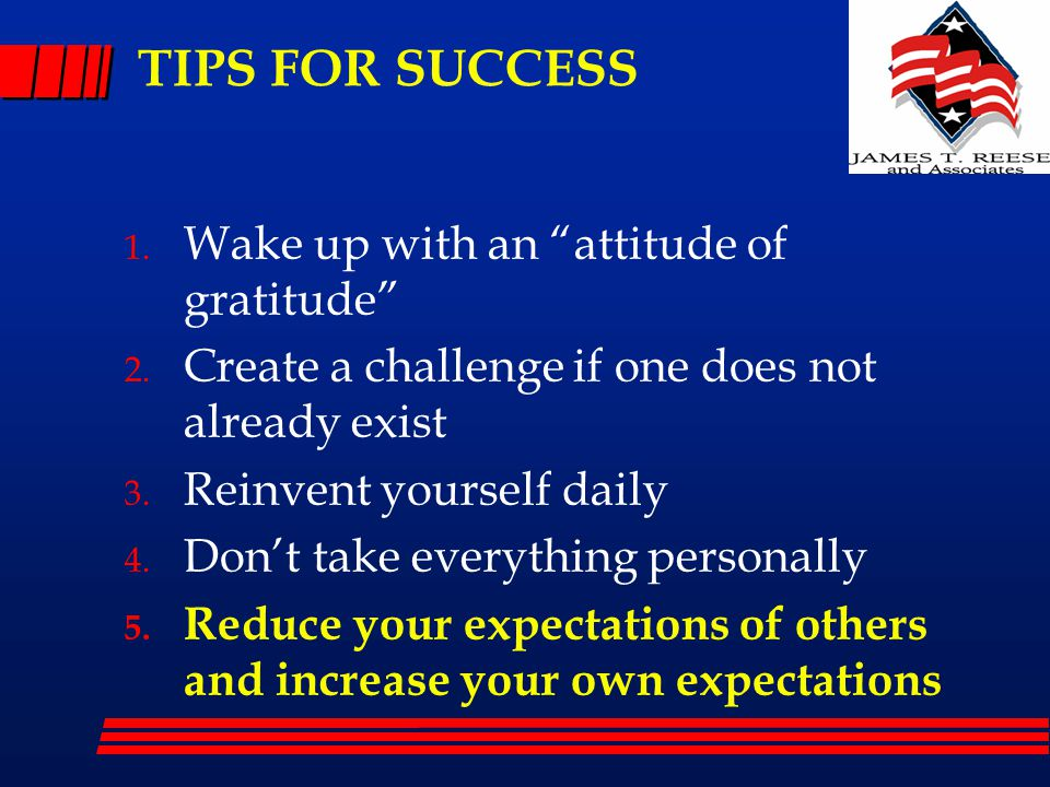"""TIPS FOR SUCCESS 1. Wake up with an """"attitude of gratitude"""" 2. Create a challenge if one does not already exist 3. Reinvent yourself daily 4. Don't ta"""